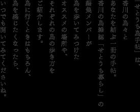 """日本は、6852の群島からなる島国。そのうち、人が住む314島の約半数が、瀬戸内海に集中しています。中でも香川県は、全国で5番目に「島暮らし」の多い県。24ある有人島へは、いずれも船で20~60分ぐらいでアクセスでき、気軽に島巡りが楽しめます。そんな""""瀬戸の島""""には、訪れる人たちの心を優しくしてくれる、言葉では言い表せない力があるんです。そして""""瀬戸の島""""の魅力はやっぱり行かないとわからない!という訳で、各島の見どころ・食べどころ・ステキどころを、香川の島雑誌「せとうち暮らし」の編集メンバーがご紹介します。これを見れば、瀬戸の島満喫まちがいなし。ほっこりにっこりな、""""島の力""""に出会う旅に出かけましょう。"""